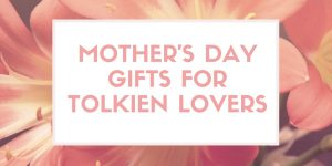 Mother's Day Gifts For Tolkien Lovers